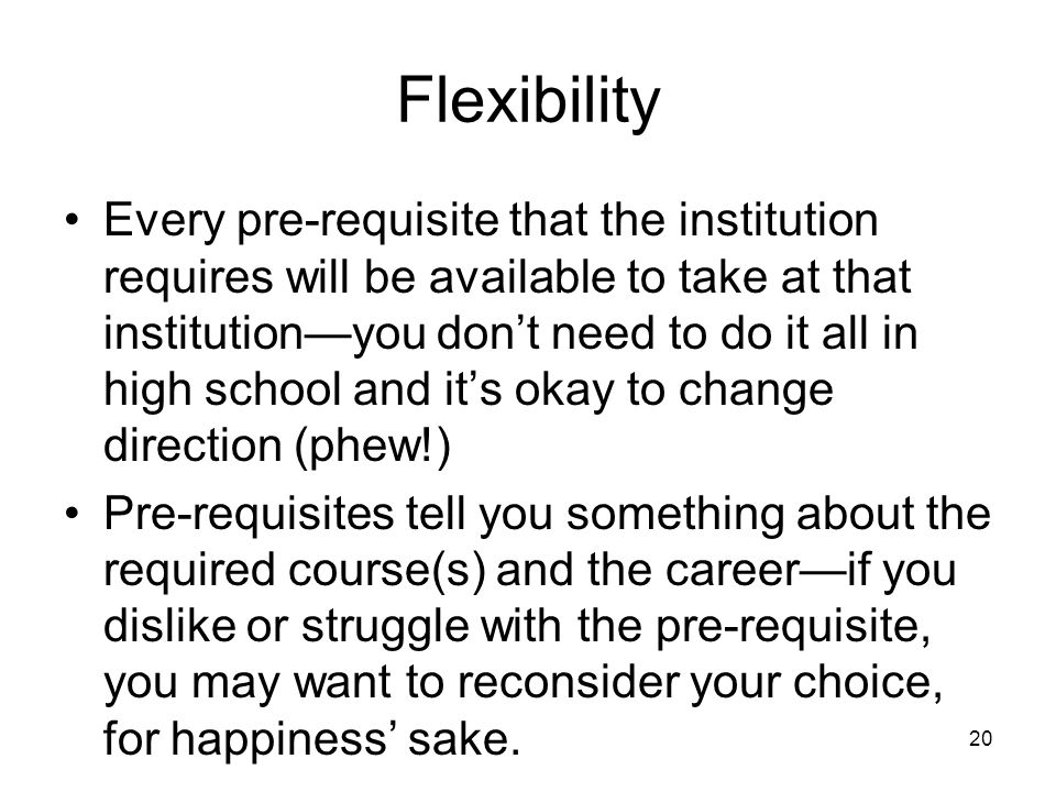 Flexibility Every pre-requisite that the institution requires will be available to take at that institution—you don't need to do it all in high school and it's okay to change direction (phew!) Pre-requisites tell you something about the required course(s) and the career—if you dislike or struggle with the pre-requisite, you may want to reconsider your choice, for happiness' sake.