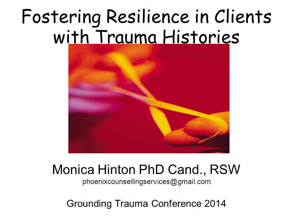 Fostering Resilience in Clients with Trauma Histories Monica Hinton PhD Cand., RSW phoenixcounsellingservices@gmail.com Grounding Trauma Conference 2014