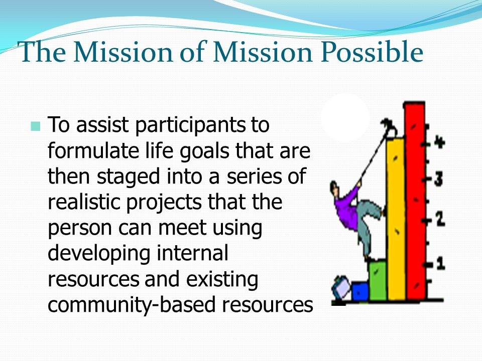 n To assist participants to formulate life goals that are then staged into a series of realistic projects that the person can meet using developing internal resources and existing community-based resources The Mission of Mission Possible