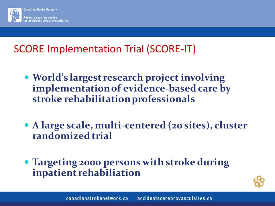 SCORE Implementation Trial (SCORE-IT) World's largest research project involving implementation of evidence-based care by stroke rehabilitation professionals A large scale, multi-centered (20 sites), cluster randomized trial Targeting 2000 persons with stroke during inpatient rehabiliation