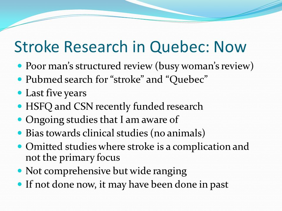 Stroke Research in Quebec: Now Poor man's structured review (busy woman's review) Pubmed search for stroke and Quebec Last five years HSFQ and CSN recently funded research Ongoing studies that I am aware of Bias towards clinical studies (no animals) Omitted studies where stroke is a complication and not the primary focus Not comprehensive but wide ranging If not done now, it may have been done in past