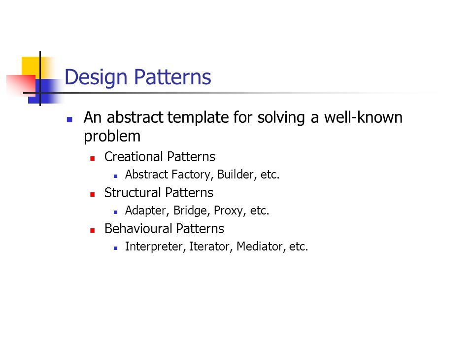 Design Patterns An abstract template for solving a well-known problem Creational Patterns Abstract Factory, Builder, etc.