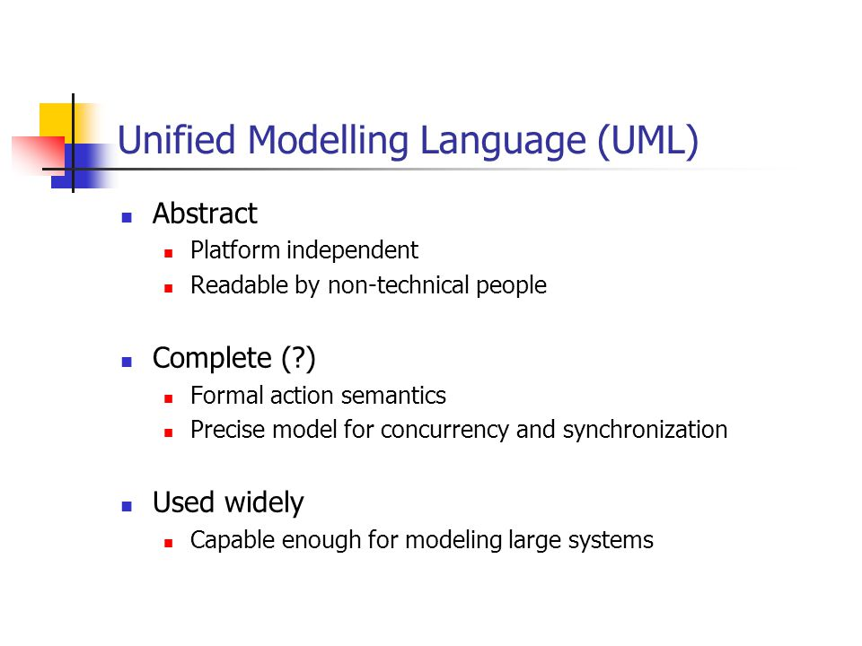 Unified Modelling Language (UML) Abstract Platform independent Readable by non-technical people Complete ( ) Formal action semantics Precise model for concurrency and synchronization Used widely Capable enough for modeling large systems