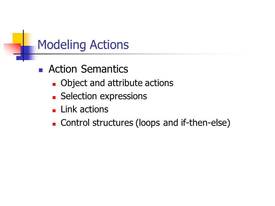 Modeling Actions Action Semantics Object and attribute actions Selection expressions Link actions Control structures (loops and if-then-else)