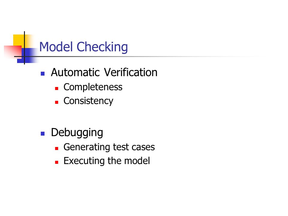 Model Checking Automatic Verification Completeness Consistency Debugging Generating test cases Executing the model