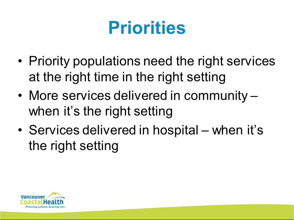 Priorities Priority populations need the right services at the right time in the right setting More services delivered in community – when it's the right setting Services delivered in hospital – when it's the right setting