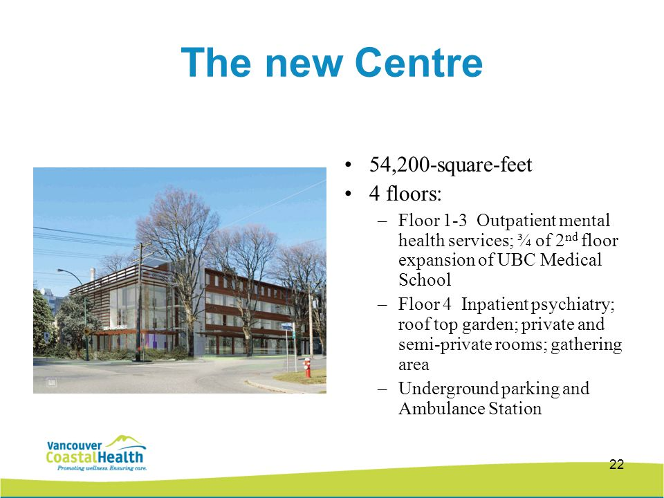 22 The new Centre 54,200-square-feet 4 floors: –Floor 1-3 Outpatient mental health services; ¾ of 2 nd floor expansion of UBC Medical School –Floor 4 Inpatient psychiatry; roof top garden; private and semi-private rooms; gathering area –Underground parking and Ambulance Station