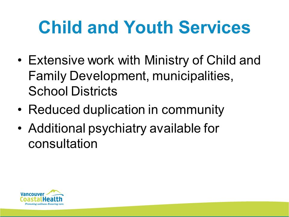 Child and Youth Services Extensive work with Ministry of Child and Family Development, municipalities, School Districts Reduced duplication in community Additional psychiatry available for consultation