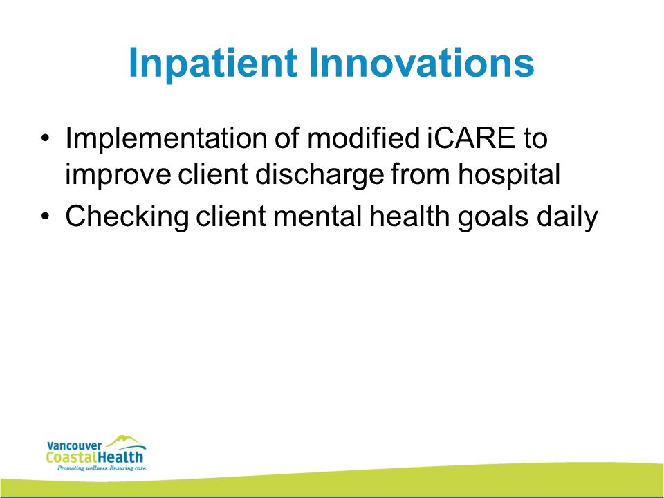 Inpatient Innovations Implementation of modified iCARE to improve client discharge from hospital Checking client mental health goals daily