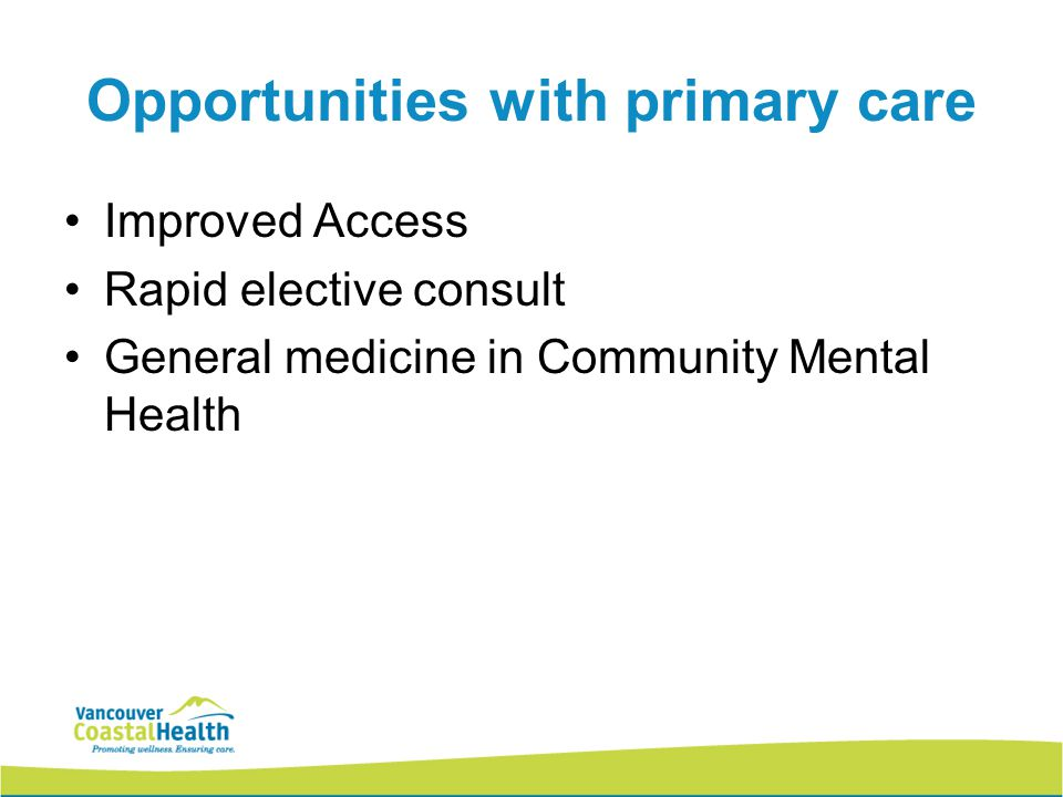 Opportunities with primary care Improved Access Rapid elective consult General medicine in Community Mental Health