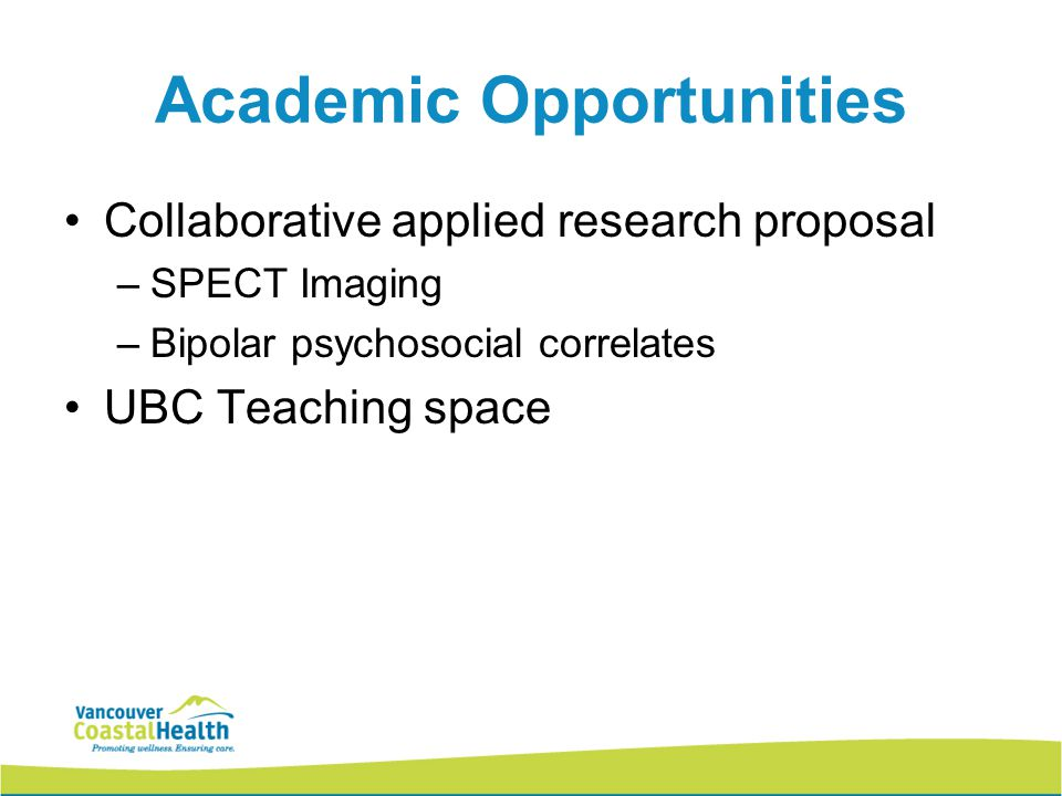 Academic Opportunities Collaborative applied research proposal –SPECT Imaging –Bipolar psychosocial correlates UBC Teaching space