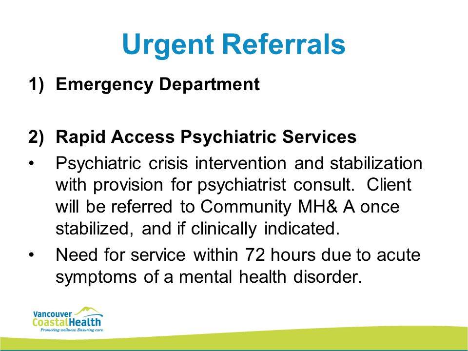 Urgent Referrals 1)Emergency Department 2)Rapid Access Psychiatric Services Psychiatric crisis intervention and stabilization with provision for psychiatrist consult.