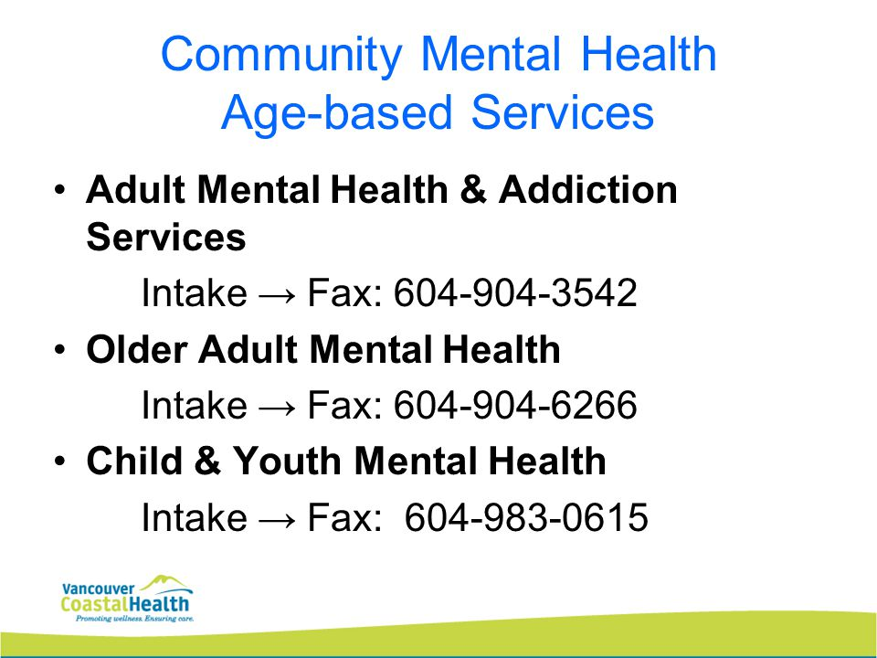 Community Mental Health Age-based Services Adult Mental Health & Addiction Services Intake → Fax: 604-904-3542 Older Adult Mental Health Intake → Fax: 604-904-6266 Child & Youth Mental Health Intake → Fax: 604-983-0615