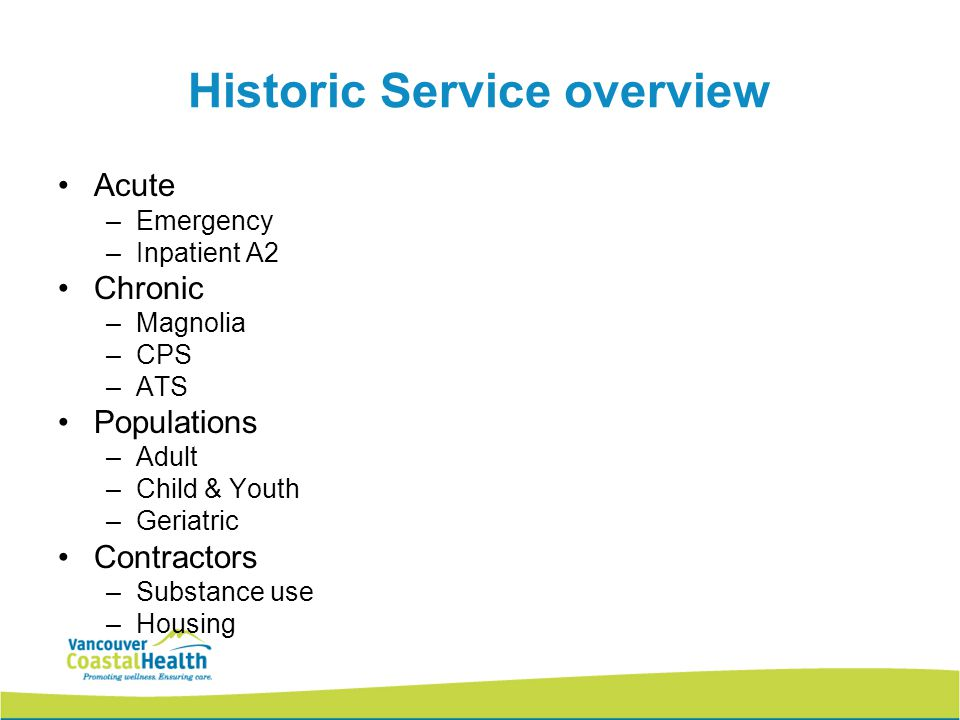 Historic Service overview Acute –Emergency –Inpatient A2 Chronic –Magnolia –CPS –ATS Populations –Adult –Child & Youth –Geriatric Contractors –Substance use –Housing