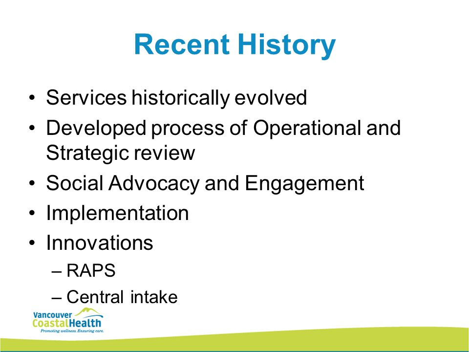 Recent History Services historically evolved Developed process of Operational and Strategic review Social Advocacy and Engagement Implementation Innovations –RAPS –Central intake