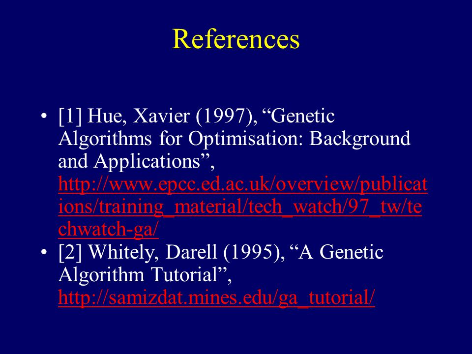 References [1] Hue, Xavier (1997), Genetic Algorithms for Optimisation: Background and Applications , http://www.epcc.ed.ac.uk/overview/publicat ions/training_material/tech_watch/97_tw/te chwatch-ga/ http://www.epcc.ed.ac.uk/overview/publicat ions/training_material/tech_watch/97_tw/te chwatch-ga/ [2] Whitely, Darell (1995), A Genetic Algorithm Tutorial , http://samizdat.mines.edu/ga_tutorial/ http://samizdat.mines.edu/ga_tutorial/