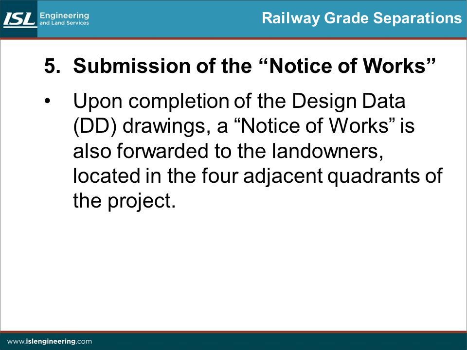 Railway Grade Separations 5.Submission of the Notice of Works Upon completion of the Design Data (DD) drawings, a Notice of Works is also forwarded to the landowners, located in the four adjacent quadrants of the project.