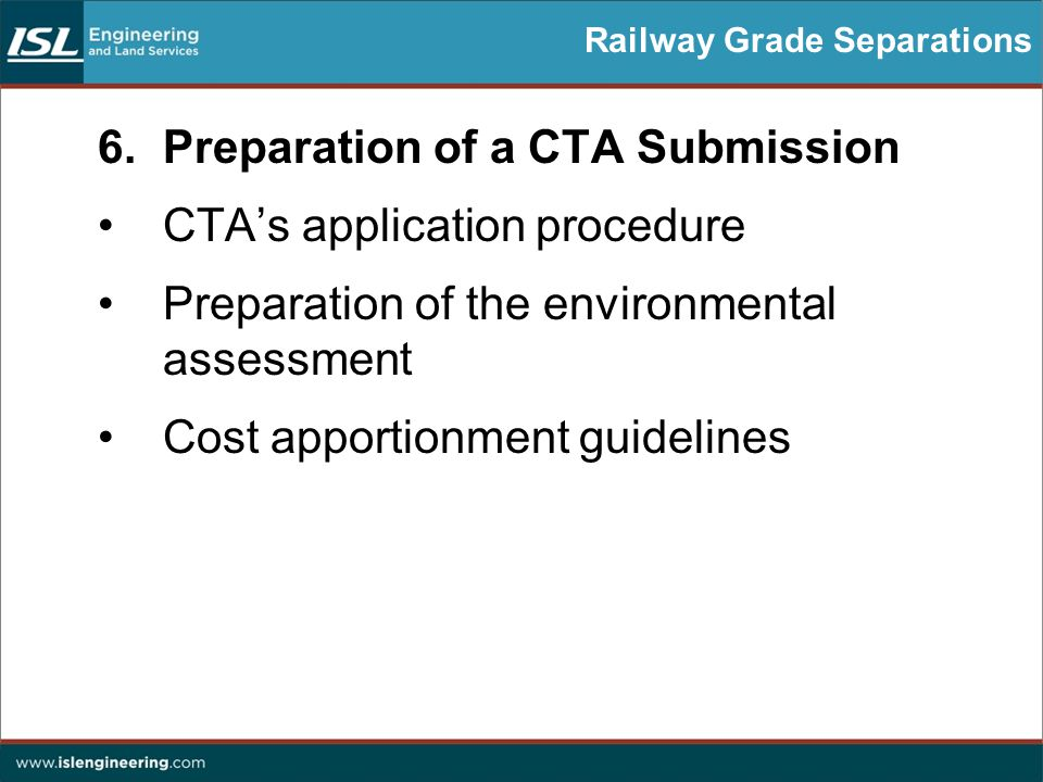Railway Grade Separations 6.Preparation of a CTA Submission CTA's application procedure Preparation of the environmental assessment Cost apportionment guidelines