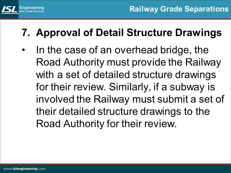 Railway Grade Separations 7.Approval of Detail Structure Drawings In the case of an overhead bridge, the Road Authority must provide the Railway with a set of detailed structure drawings for their review.