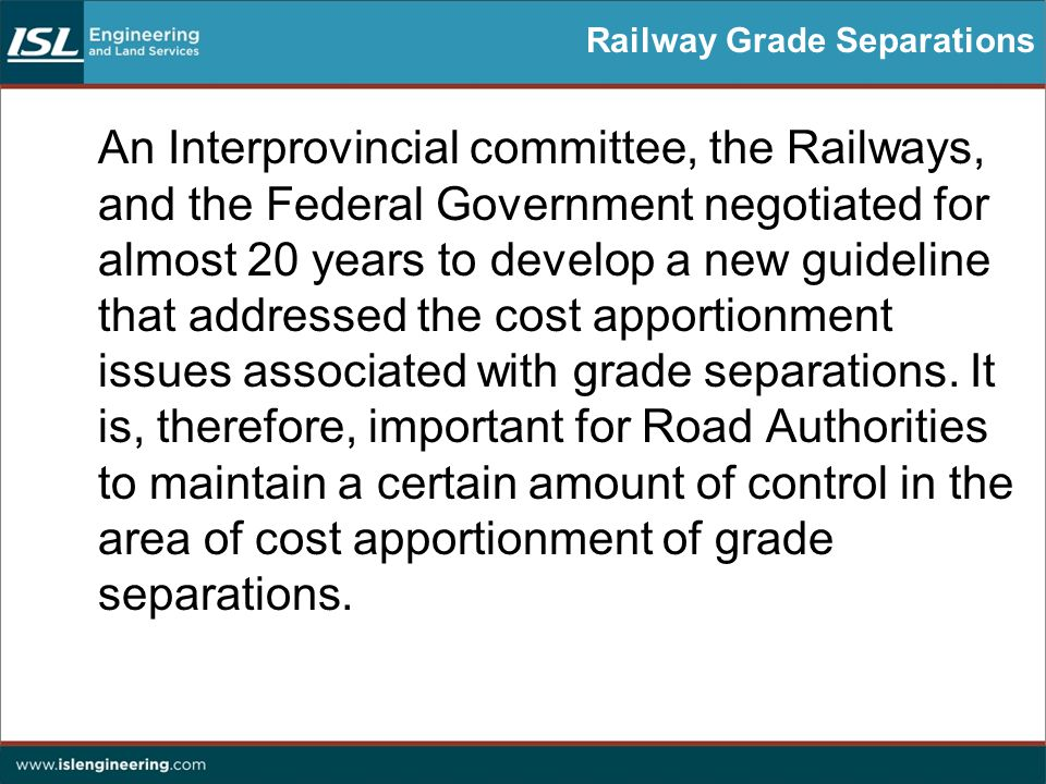 Railway Grade Separations An Interprovincial committee, the Railways, and the Federal Government negotiated for almost 20 years to develop a new guideline that addressed the cost apportionment issues associated with grade separations.