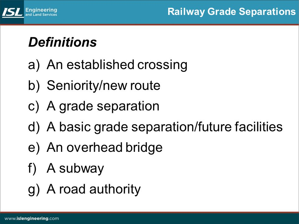 Railway Grade Separations Definitions a)An established crossing b)Seniority/new route c)A grade separation d)A basic grade separation/future facilities e)An overhead bridge f)A subway g)A road authority