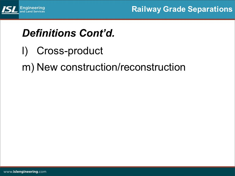 Railway Grade Separations Definitions Cont'd. l)Cross-product m)New construction/reconstruction