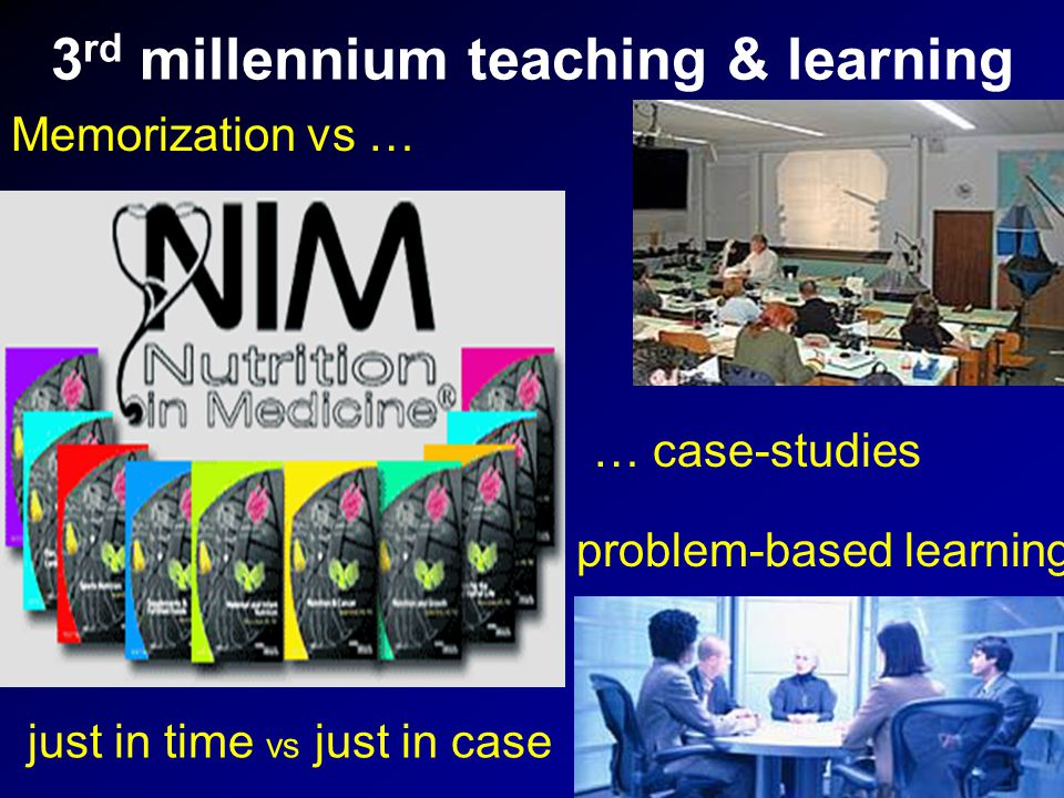 3 rd millennium teaching & learning Memorization vs … just in time vs just in case … case-studies problem-based learning
