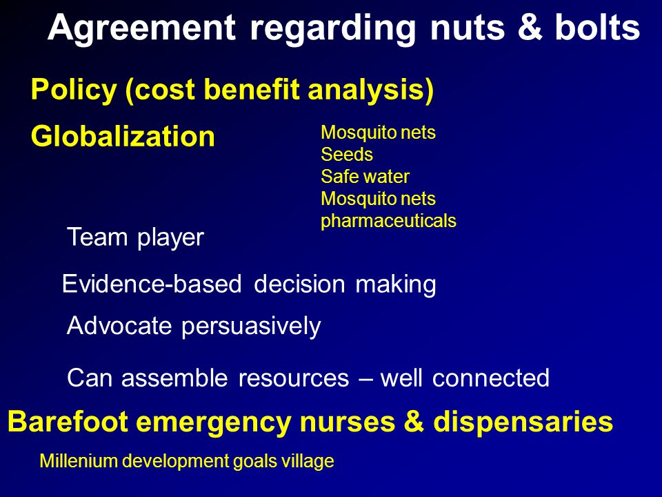 Agreement regarding nuts & bolts Policy (cost benefit analysis) Globalization Barefoot emergency nurses & dispensaries Team player Evidence-based decision making Advocate persuasively Can assemble resources – well connected Mosquito nets Seeds Safe water Mosquito nets pharmaceuticals Millenium development goals village