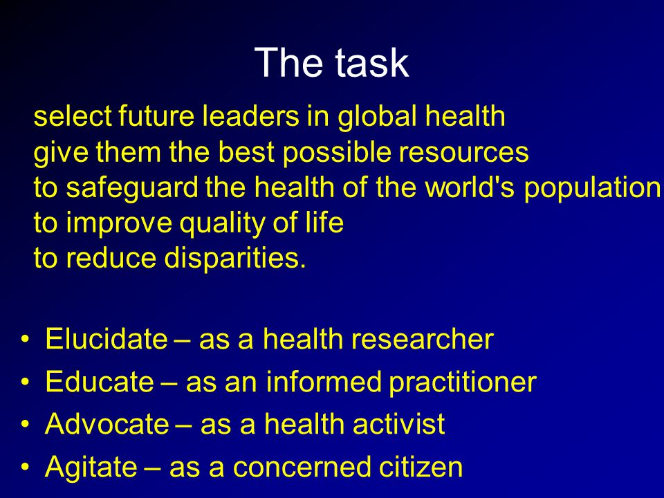 The task Elucidate – as a health researcher Educate – as an informed practitioner Advocate – as a health activist Agitate – as a concerned citizen select future leaders in global health give them the best possible resources to safeguard the health of the world s population to improve quality of life to reduce disparities.