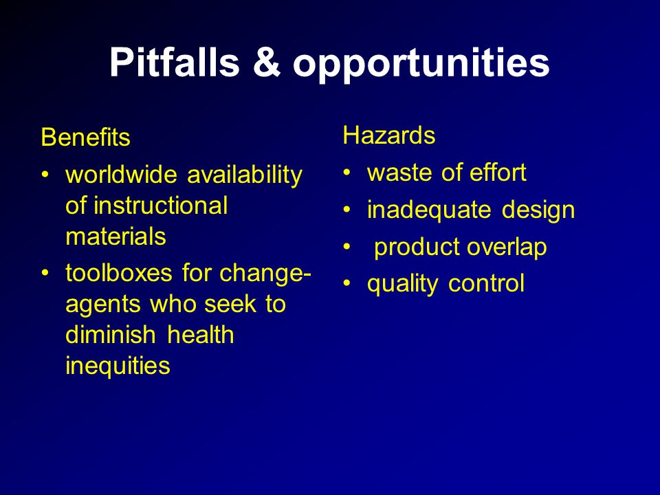 Pitfalls & opportunities Benefits worldwide availability of instructional materials toolboxes for change- agents who seek to diminish health inequities Hazards waste of effort inadequate design product overlap quality control