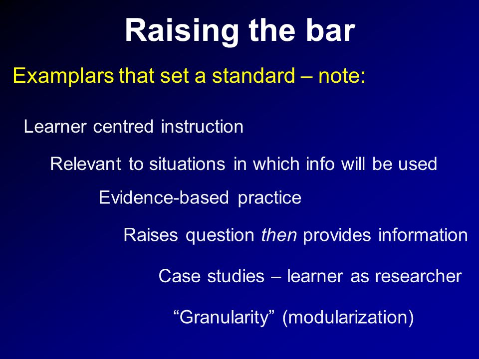 Raising the bar Examplars that set a standard – note: Raises question then provides information Granularity (modularization) Case studies – learner as researcher Learner centred instruction Relevant to situations in which info will be used Evidence-based practice