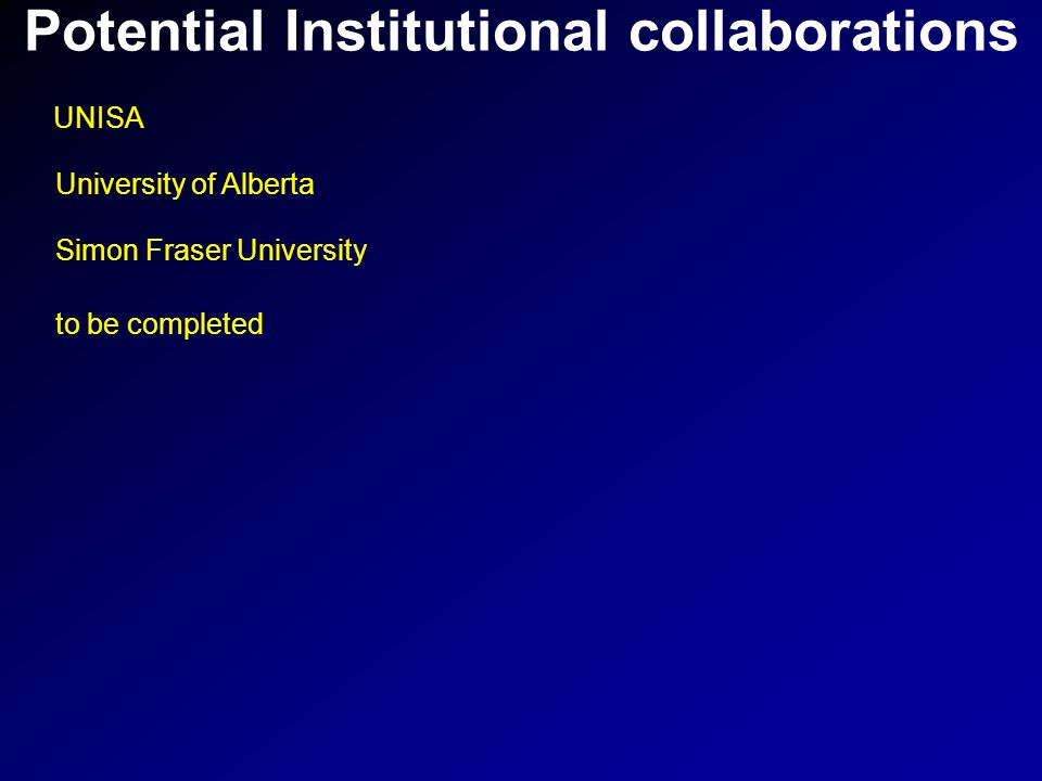 Potential Institutional collaborations UNISA University of Alberta Simon Fraser University to be completed