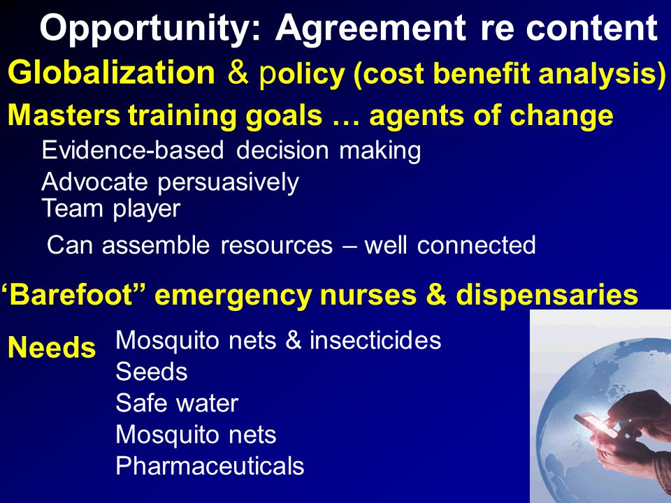Opportunity: Agreement re content Globalization & p olicy (cost benefit analysis) Barefoot emergency nurses & dispensaries Team player Evidence-based decision making Advocate persuasively Can assemble resources – well connected Mosquito nets & insecticides Seeds Safe water Mosquito nets Pharmaceuticals Masters training goals … agents of change Needs