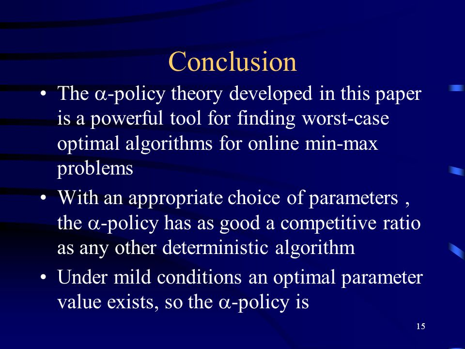 15 Conclusion The  -policy theory developed in this paper is a powerful tool for finding worst-case optimal algorithms for online min-max problems With an appropriate choice of parameters, the  -policy has as good a competitive ratio as any other deterministic algorithm Under mild conditions an optimal parameter value exists, so the  -policy is