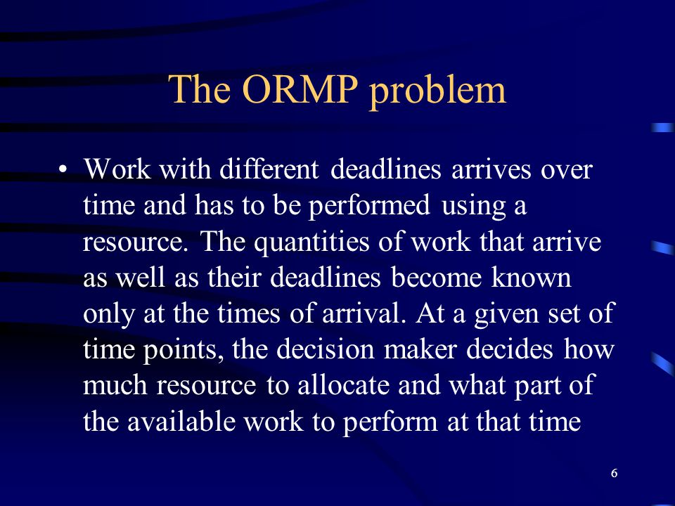 6 The ORMP problem Work with different deadlines arrives over time and has to be performed using a resource.