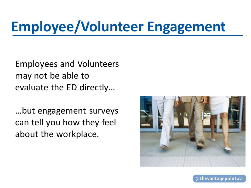 Employee/Volunteer Engagement Employees and Volunteers may not be able to evaluate the ED directly… …but engagement surveys can tell you how they feel about the workplace.