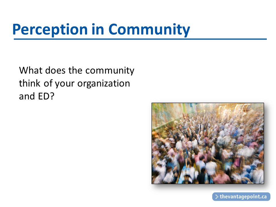 Perception in Community What does the community think of your organization and ED