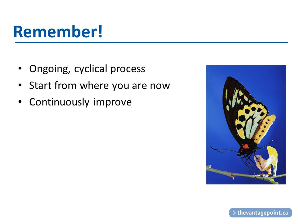 Remember! Ongoing, cyclical process Start from where you are now Continuously improve