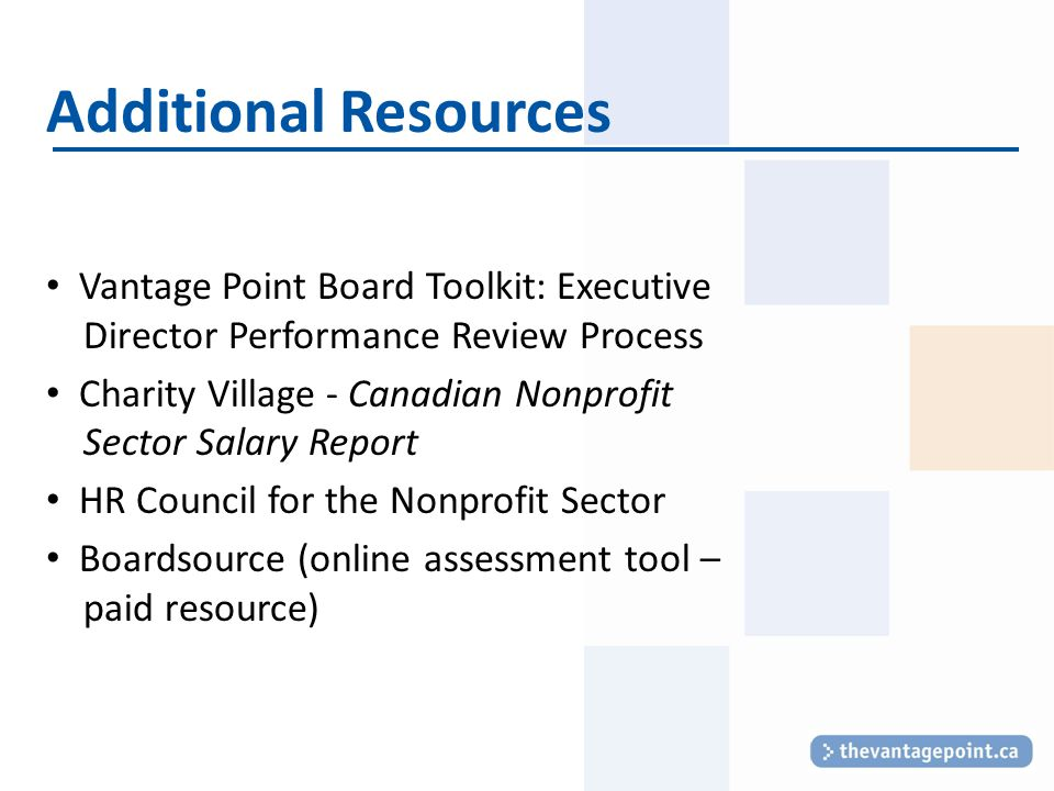 Additional Resources Vantage Point Board Toolkit: Executive Director Performance Review Process Charity Village - Canadian Nonprofit Sector Salary Report HR Council for the Nonprofit Sector Boardsource (online assessment tool – paid resource)