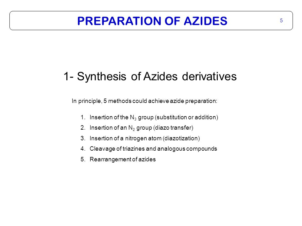PREPARATION OF AZIDES 5 1- Synthesis of Azides derivatives In principle, 5 methods could achieve azide preparation: 1.Insertion of the N 3 group (substitution or addition) 2.Insertion of an N 2 group (diazo transfer) 3.Insertion of a nitrogen atom (diazotization) 4.Cleavage of triazines and analogous compounds 5.Rearrangement of azides