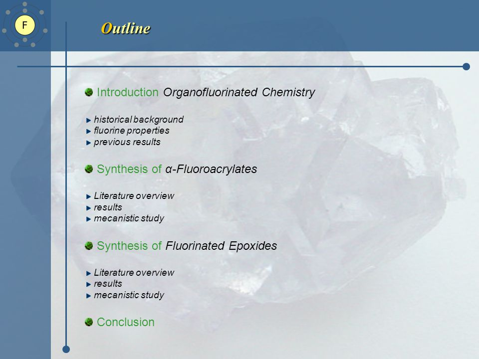 Outline Introduction Organofluorinated Chemistry historical background fluorine properties previous results Synthesis of α-Fluoroacrylates Literature overview results mecanistic study Synthesis of Fluorinated Epoxides Literature overview results mecanistic study Conclusion