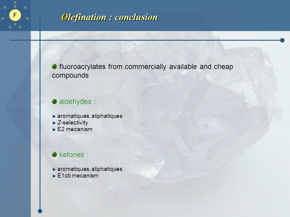 Olefination : conclusion fluoroacrylates from commercially available and cheap compounds aldehydes : aromatiques, aliphatiques Z-selectivity E2 mecanism ketones : aromatiques, aliphatiques E1cb mecanism