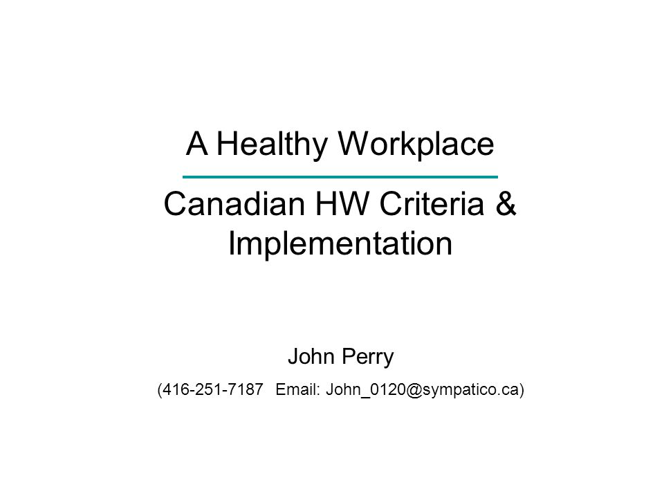 A Healthy Workplace Canadian HW Criteria & Implementation John Perry (