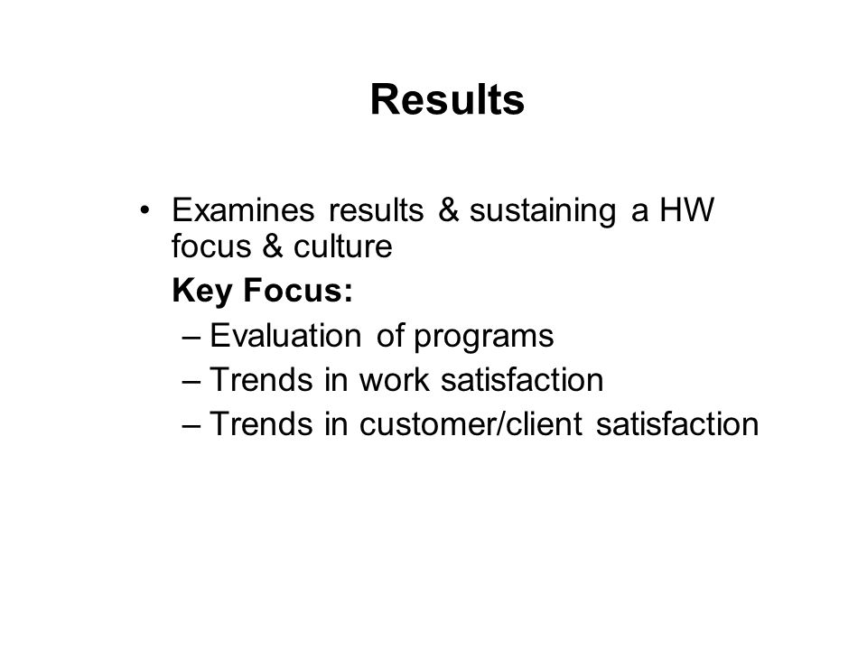 Results Examines results & sustaining a HW focus & culture Key Focus: –Evaluation of programs –Trends in work satisfaction –Trends in customer/client satisfaction