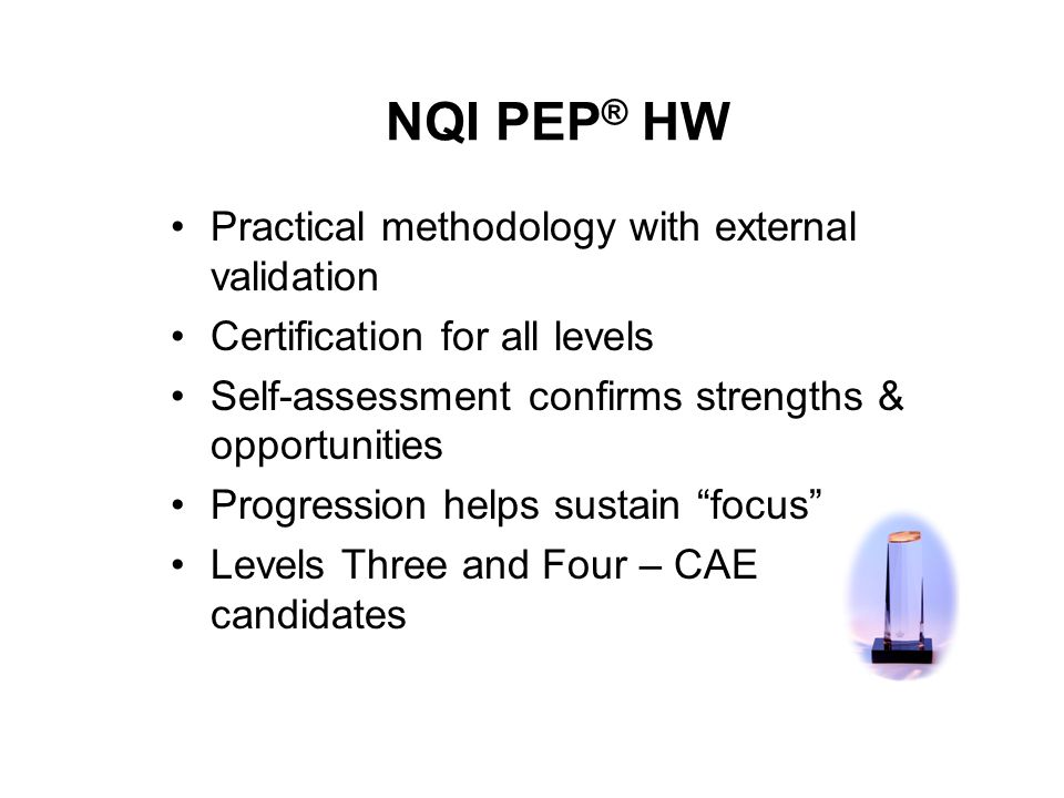 NQI PEP ® HW Practical methodology with external validation Certification for all levels Self-assessment confirms strengths & opportunities Progression helps sustain focus Levels Three and Four – CAE candidates