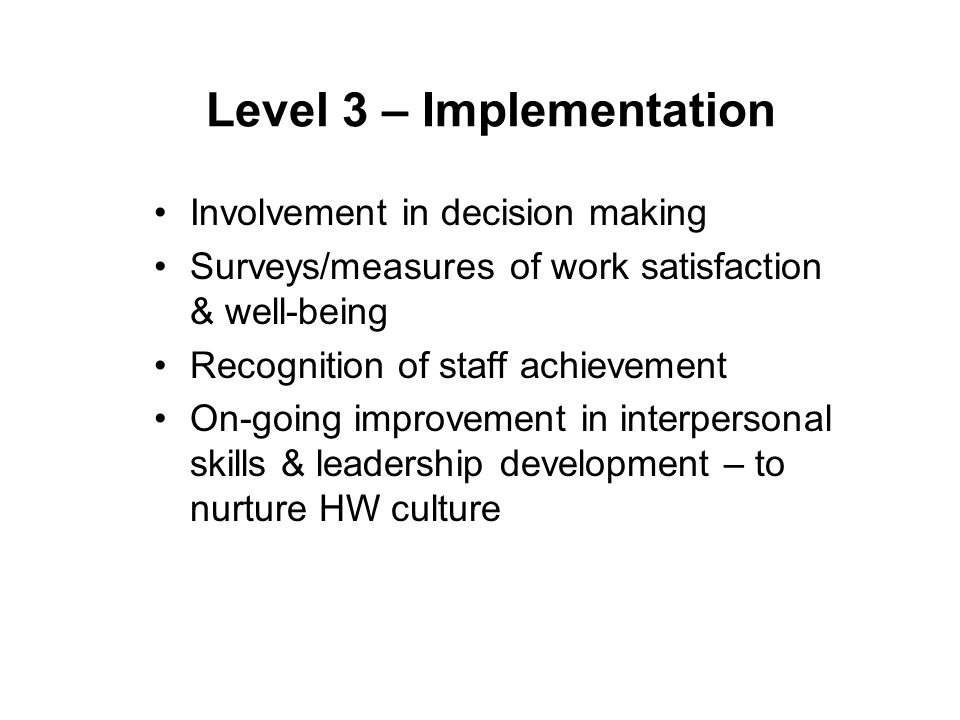 Level 3 – Implementation Involvement in decision making Surveys/measures of work satisfaction & well-being Recognition of staff achievement On-going improvement in interpersonal skills & leadership development – to nurture HW culture