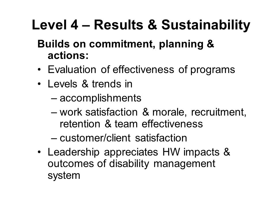 Level 4 – Results & Sustainability Builds on commitment, planning & actions: Evaluation of effectiveness of programs Levels & trends in –accomplishments –work satisfaction & morale, recruitment, retention & team effectiveness –customer/client satisfaction Leadership appreciates HW impacts & outcomes of disability management system