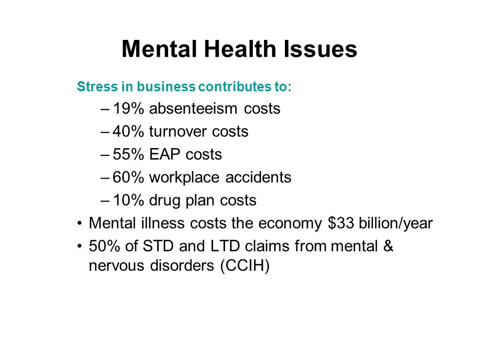 Mental Health Issues Stress in business contributes to: –19% absenteeism costs –40% turnover costs –55% EAP costs –60% workplace accidents –10% drug plan costs Mental illness costs the economy $33 billion/year 50% of STD and LTD claims from mental & nervous disorders (CCIH)
