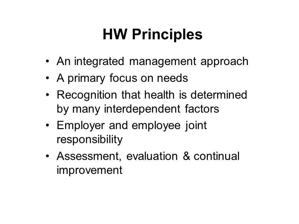 HW Principles An integrated management approach A primary focus on needs Recognition that health is determined by many interdependent factors Employer and employee joint responsibility Assessment, evaluation & continual improvement