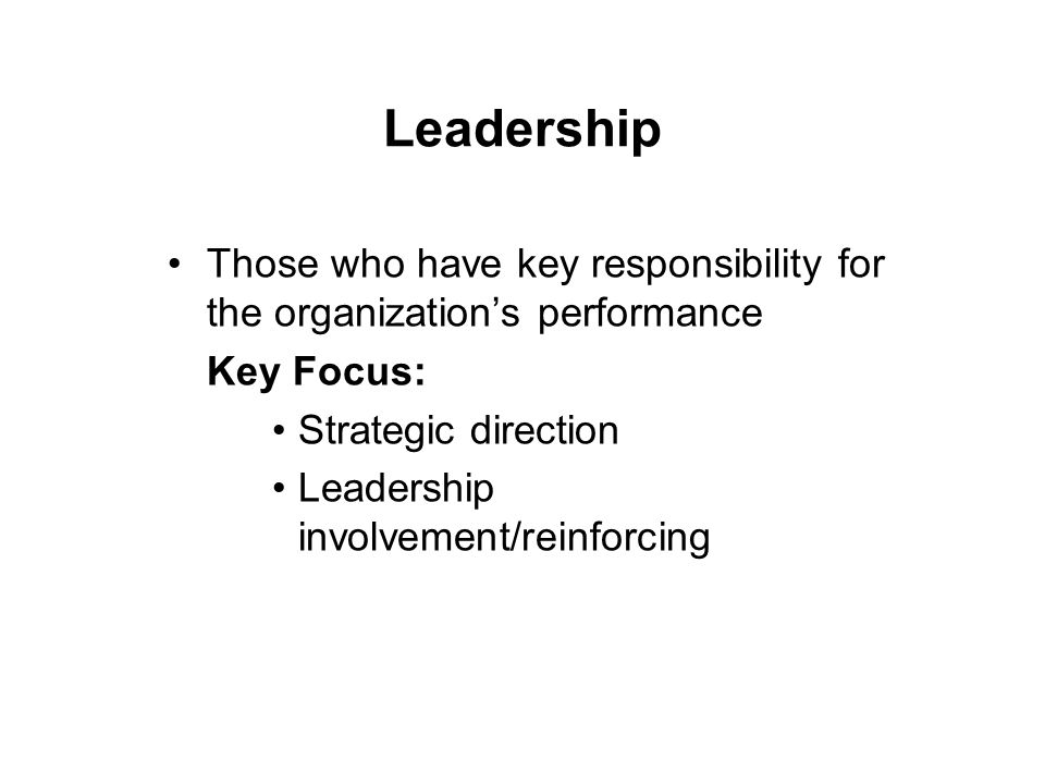 Leadership Those who have key responsibility for the organization's performance Key Focus: Strategic direction Leadership involvement/reinforcing